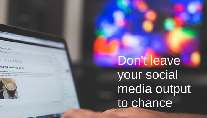 Don't leave your social media output to chance